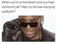 """I wanna piss on you: When you're at the beach and you hear  someone yell """"help my kid was stung by  a jellyfish!"""" I wanna piss on you"""