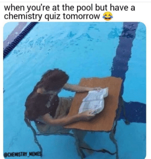 Just a typical day: when you're at the pool but have a  chemistry quiz tomorrow  @CHEMISTRY MEMES Just a typical day