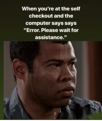 "Computer, Irl, and Me IRL: When you're at the self  checkout and the  computer says says  ""Error. Please wait for  assistance."" Me irl"