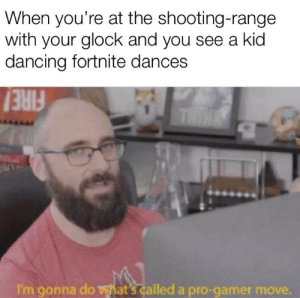 Dancing, Pro, and Glock: When you're at the shooting-range  with your glock and you see a kid  dancing fortnite dances  THIN  I'm gonna do hat's called a pro-gamer mo I would