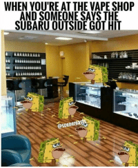 Vape: WHEN YOU'RE AT THE VAPE SHOP  AND SOMEONE SAYS THE  SUBARU OUTSIDE GOT HIT  @scenero