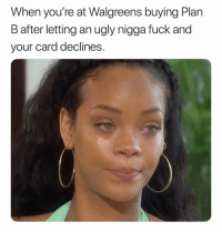 Plan B, Ugly, and Fuck: When you're at Walgreens buying Plan  B after letting an ugly nigga fuck and  your card declines. Awwwww. 😊😊😊😊😊