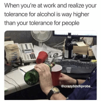 Work, Alcohol, and Mexico: When you're at work and realize your  tolerance for alcohol is way higher  than your tolerance for people  @crazybjtchprobs It's mexico somewhere ( @crazybitchprobs_ )