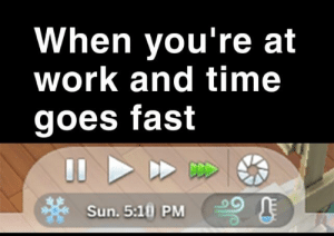 Work, Time, and Irl: When you're at  work and time  goes fast  Sun. 5:10 PM Me irl