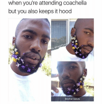 Is it true you can find every hoe at Coachella?: when you're attending coachella  but you also keeps it hood  Brother nature Is it true you can find every hoe at Coachella?