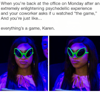 """Good morning, Monday!: When you're back at the office on Monday after an  extremely enlightening psychedellic experience  and your coworker asks if u watched """"the game,""""  And you're just like...  everything's a game, Karen. Good morning, Monday!"""