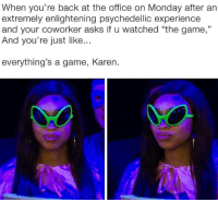 "The Game, The Office, and Game: When you're back at the office on Monday after an  extremely enlightening psychedellic experiencee  and your coworker asks if u watched ""the game,""  And you're just like...  everything's a game, Karen. Did you see that ludicrous display last night?"