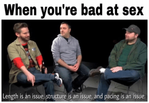 meirl by die996 MORE MEMES: When youre bad at sex  Length is an issue, structure is an issue, and pacing is an issue. meirl by die996 MORE MEMES
