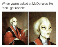 "Uhhhh: When you're baked at McDonalds like  ""can I get uhhhh"""