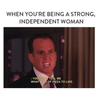 Raise your hand if you're also blossoming into a strong independent woman with zero chill: WHEN YOU'RE BEING A STRONG,  INDEPENDENT WOMAN  YOU DONT TELL ME  WHAT KIND OF PIZZA TO LIKE. Raise your hand if you're also blossoming into a strong independent woman with zero chill
