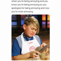 Funny, Meme, and Annoying: when you're being annoying and you  know you're being annoying so you  apologize for being annoying and now  you're more annoying  SAM Ok but why is this me tho always @meme.w0rld 😩😅