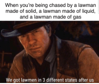 Got, Liquid, and Solid: When you're being chased by a lawman  made of solid, a lawman made of liquid,  and a lawman made of gas  We got lawmen in 3 different states after us