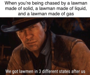 An interesting title.: When you're being chased by a lawman  made of solid, a lawman made of liquid,  and a lawman made of gas  We got lawmen in 3 different states after us An interesting title.