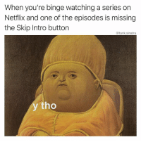 I know it's a minor inconvenience, but it feels like a personal insult. I'm trying to watch The Office again.: When you're binge watching a series on  Netflix and one of the episodes is missing  the Skip Intro button  @tank.sinatra  y tho I know it's a minor inconvenience, but it feels like a personal insult. I'm trying to watch The Office again.
