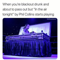 "Drunk, Dank Memes, and Phil Collins: When you're blackout drunk and  about to pass out but ""In the air  tonight"" by Phil Collins starts playing  Shitheadsteve When the drums hit"