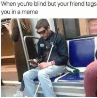 Meme, Memes, and Shit: When you're blind but your friend tags  you in a meme Shit
