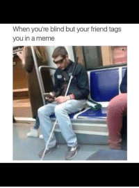 """Meme, Memes, and Http: When you're blind but your friend tags  you in a meme <p>Well sorted priorities via /r/memes <a href=""""http://ift.tt/2Gvsg8g"""">http://ift.tt/2Gvsg8g</a></p>"""
