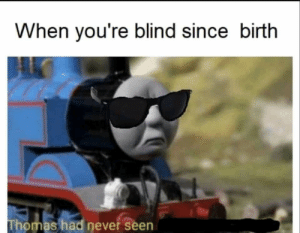 Dank, Dank Memes, and Never: When you're blind since birth  Thomas had never seen Thomas the dank engine