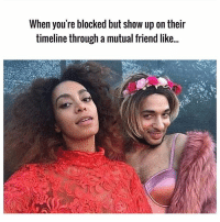 Memes, 🤖, and Friend: When you're blocked but show up on their  timeline through a mutual friend like... 💁 @lovesexandla