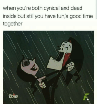 Memes, Cynical, and Cynicism: when you're both cynical and dead  inside but still you have fun/a good time  together