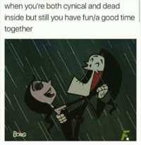 Dank, Cynical, and Cynicism: when you're both cynical and dead  inside but still you have fun/a good time  together