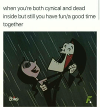 Cynical: when you're both cynical and dead  inside but still you have fun/a good time  together