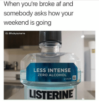 Af, Listerine, and Zero: When you're broke af and  somebody asks how your  weekend is going  IG: @fvckyoumeme  LESS INTENSE  ZERO ALCOHOL  412439  LISTERINE I have $14 in my bank account