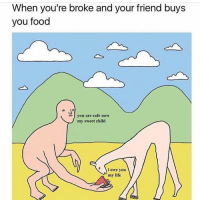 lmao Tag them :p: When you're broke and your friend buys  you food  you are safe now  my sweet child  e i owe you  my life lmao Tag them :p