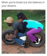 in your dreams: When you're broke but she believes in  your dreams