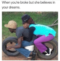 Great success 😂: When you're broke but she believes in  your dreams Great success 😂