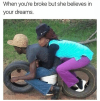 That's all that matters ✊😂: When you're broke but she believes in  your dreams That's all that matters ✊😂