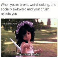 How could you say no to all that😂😂😩 rp @bitchenweiners: When you're broke, weird looking, and  socially awkward and your crush  rejects you  eBITCHENWEINERs  Your loss, baby How could you say no to all that😂😂😩 rp @bitchenweiners