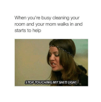 Memes, Moms, and Business: When you're busy cleaning your  room and your mom walks in and  starts to help  STOP TOUCHING MY SHIT! UGH! Follow on IG: @followyomama