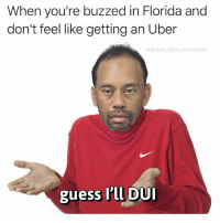Memes, Uber, and Florida: When you're buzzed in Florida and  don't feel like getting an Uber  adam the creator  guess I'll DUI 🤷♂️makes sense