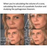 Calculation: When you're calculating the volume of a cone,  calculating the roots of a quadratic function and  studying the pythagorean theorem  Hac