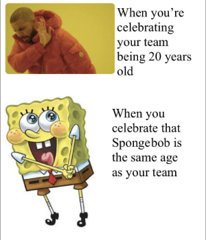 SpongeBob, Square, and Old: When you're  celebratin,g  your team  being 20 years  old  When you  celebrate that  Spongebob is  the same age  as your team Spongebob Square Pants turning 20