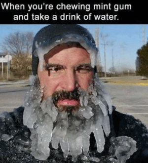 Water, Mint, and Youre: When you're chewing mint gum  and take a drink of water.