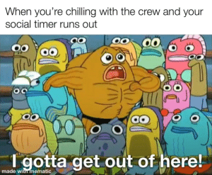 To the bathroom: When you're chilling with the crew and your  social timer runs out  00  00  T gotta get out of here!  made with mematic To the bathroom