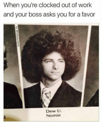 Clock, Memes, and Favors: When you're clocked out of work  and your boss asks you for a favor  Dew U  Nomie Dew U? (@fvckyoumeme)