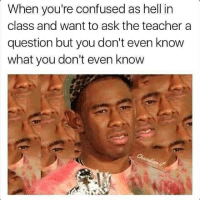 Confused, Teacher, and Hell: When you're confused as hell in  class and want to ask the teacher a  question but you don't even know  what you don't even know
