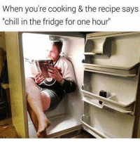 "Chill, Memes, and 🤖: When you're cooking & the recipe says  ""chill in the fridge for one hour Chill… I got this."