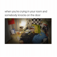 Crying, Girl Memes, and Aws: when you're crying in your room and  somebody knocks on the door AW
