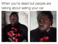 Cars, Memes, and Car: When you're dead but people are  talking about selling your car What did you say?! Car memes