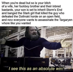 Bobby B! Bow you sh*ts!: When you're dead but so is your bitch  of a wife, her fuckboy brother and their inbred  bastards, your son is set to inherit Storm's End  and banged the Stark girl that killed the guy who  defeated the Dothraki horde on an open field,  and now everyone wants to assassinate the Targaryen  whore like you wanted  l see this as an absolute win! Bobby B! Bow you sh*ts!