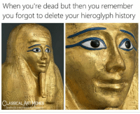 Facebook, Memes, and facebook.com: When you're dead but then you remember  you forgot to delete your hieroglyph history  Cus  CLASSICAL AgT MEMES  facebook.com/classicalartmemes