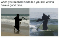 Good, Time, and Irl: when you're dead inside but you still wanna  have a good time me_irl