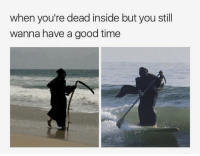 Relatable: when you're dead inside but you still  wanna have a good time Relatable