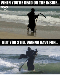Bad, Internet, and Memes: WHEN YOU'RE DEAD ON THE INSIDE...  SGAG  BUT YOU STILL WANNA HAVE FUN... HAHAHa too bad the only thing I can surf here is the internet!