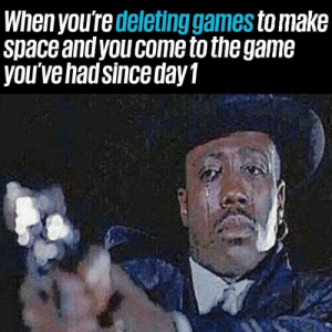 Games, Space, and Make: When you're deleting games to make  Space andyou come to the gam6  you ve hadsince dayT So long partner.