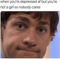 Af, Memes, and Girl: when you're depressed af but you're  not a girl so nobody cares My disappointment is immeasurable, and my day is ruined. via /r/memes http://bit.ly/2PZeIVQ